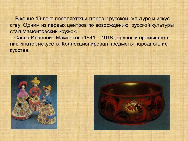 В конце 19 века появляется интерес к русской культуре и искус-ству. Одним из первых центров по возрождению  русской культуры стал Мамонтовский кружок.