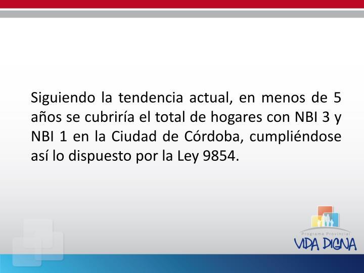 Siguiendo la tendencia actual, en menos de 5 años se cubriría el total de hogares con NBI 3 y NBI 1 en la Ciudad de Córdoba, cumpliéndose así lo dispuesto por la Ley 9854.