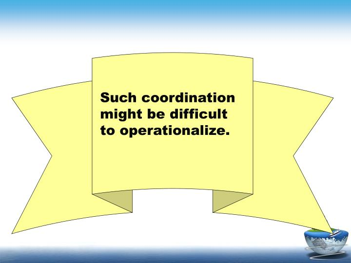 Such coordination might be difficult to operationalize.