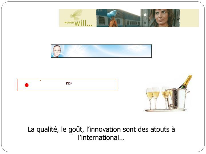 La qualité, le goût, l'innovation sont des atouts à l'international…