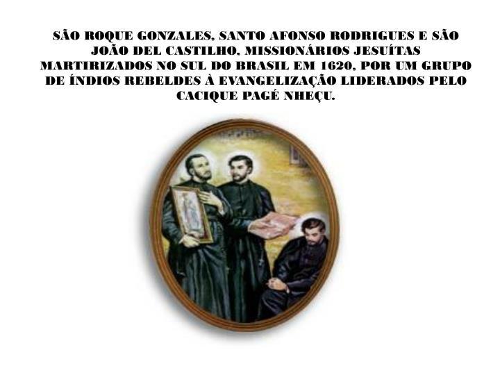 SÃO ROQUE GONZALES, SANTO AFONSO RODRIGUES E SÃO JOÃO DEL CASTILHO, MISSIONÁRIOS JESUÍTAS MARTIRIZADOS NO SUL DO BRASIL EM 1620, POR UM GRUPO DE ÍNDIOS REBELDES À EVANGELIZAÇÃO LIDERADOS PELO CACIQUE PAGÉ NHEÇU.