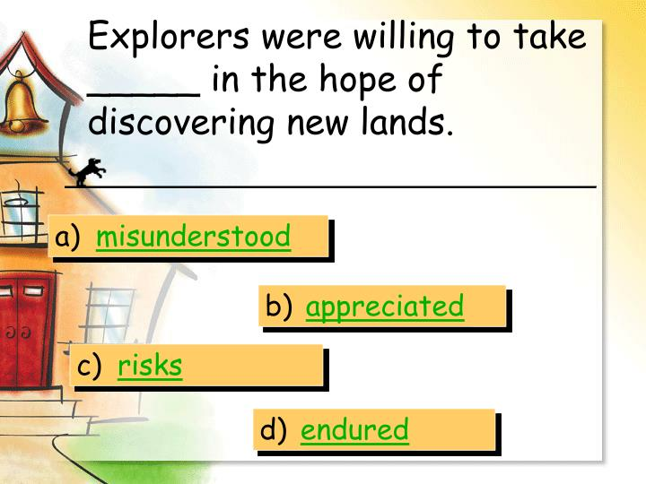 Explorers were willing to take _____ in the hope of discovering new lands.