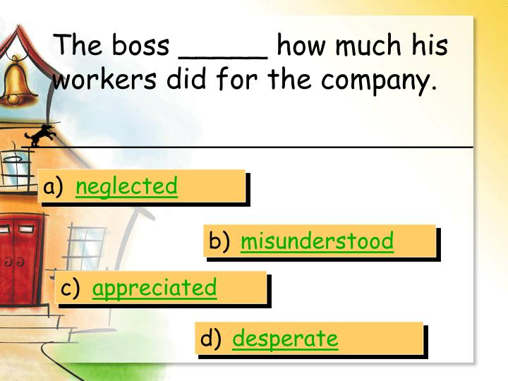 The boss _____ how much his workers did for the company.