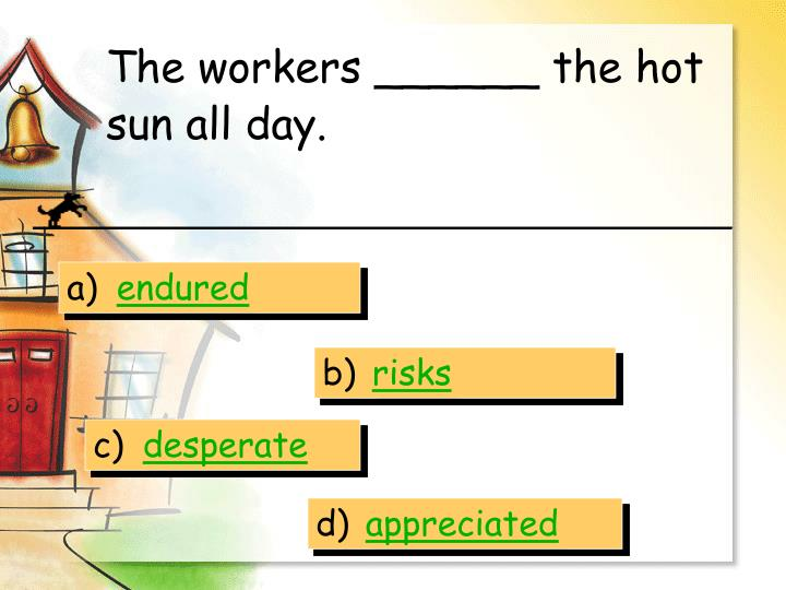 The workers ______ the hot sun all day.