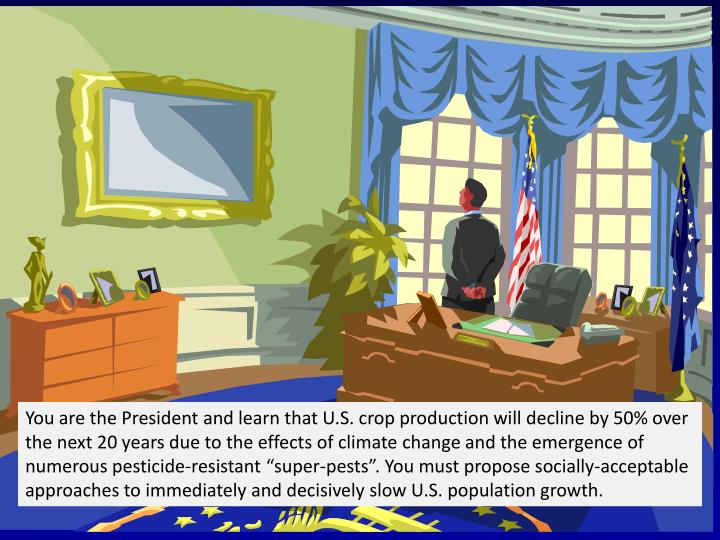 "You are the President and learn that U.S. crop production will decline by 50% over the next 20 years due to the effects of climate change and the emergence of numerous pesticide-resistant ""super-pests"". You must propose socially-acceptable approaches to immediately and decisively slow U.S. population growth."