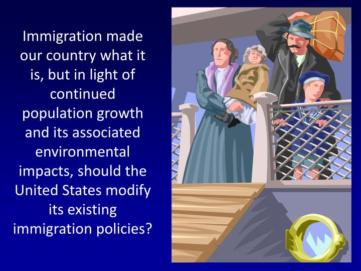 Immigration made our country what it is, but in light of continued population growth and its associated environmental impacts, should the United States modify its existing immigration policies?
