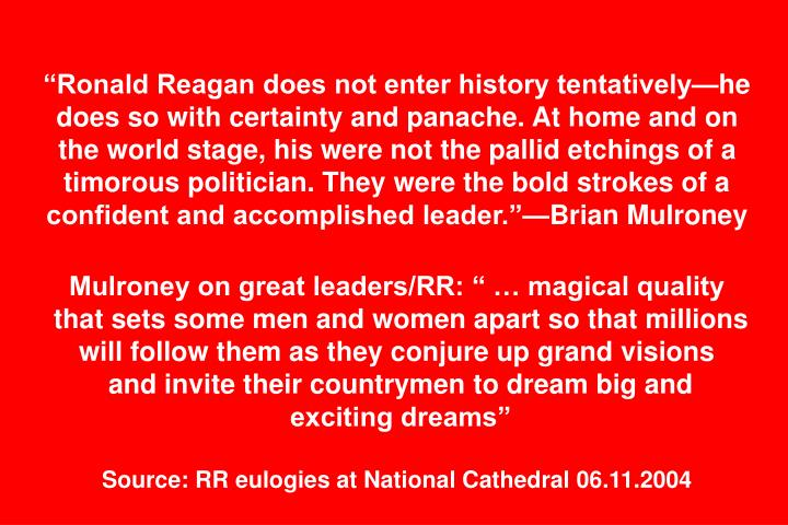 """Ronald Reagan does not enter history tentatively—he does so with certainty and panache. At home and on the world stage, his were not the pallid etchings of a timorous politician. They were the bold strokes of a confident and accomplished leader.""—Brian Mulroney"