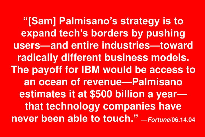 """[Sam] Palmisano's strategy is to expand tech's borders by pushing users—and entire industries—toward radically different business models. The payoff for IBM would be access to an ocean of revenue—Palmisano estimates it at $500 billion a year—that technology companies have never been able to touch."""