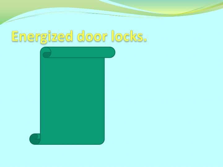 Energized door locks.