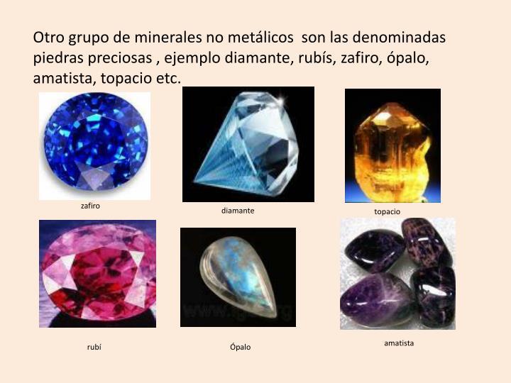 Otro grupo de minerales no metálicos  son las denominadas piedras preciosas , ejemplo diamante, rubís, zafiro, ópalo, amatista, topacio etc.
