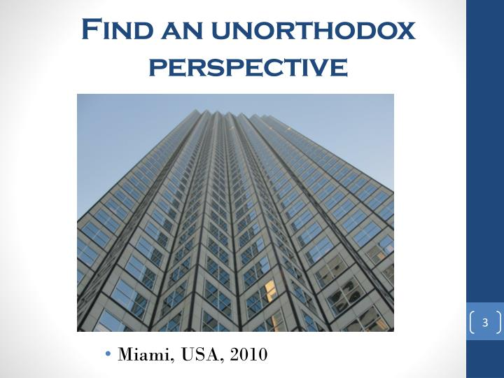 Find an unorthodox perspective