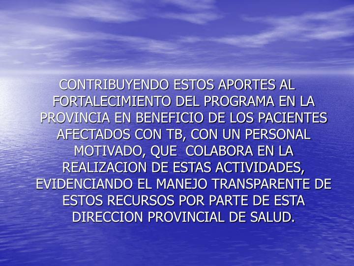 CONTRIBUYENDO ESTOS APORTES AL FORTALECIMIENTO DEL PROGRAMA EN LA PROVINCIA EN BENEFICIO DE LOS PACIENTES AFECTADOS CON TB, CON UN PERSONAL MOTIVADO, QUE  COLABORA EN LA REALIZACION DE ESTAS ACTIVIDADES, EVIDENCIANDO EL MANEJO TRANSPARENTE DE ESTOS RECURSOS POR PARTE DE ESTA DIRECCION PROVINCIAL DE SALUD.
