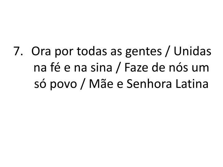 Ora por todas as gentes / Unidas na fé e na sina / Faze de nós um só povo / Mãe e Senhora Latina
