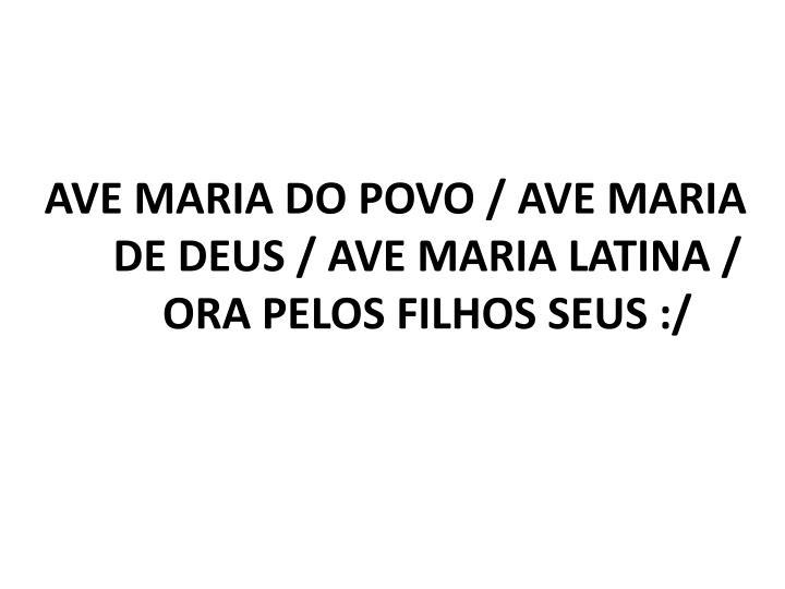 AVE MARIA DO POVO / AVE MARIA DE DEUS / AVE MARIA LATINA / ORA PELOS FILHOS SEUS :/