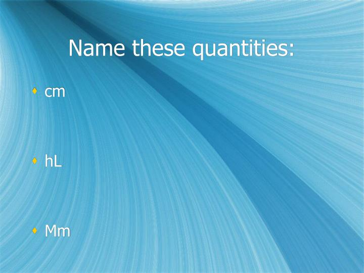 Name these quantities: