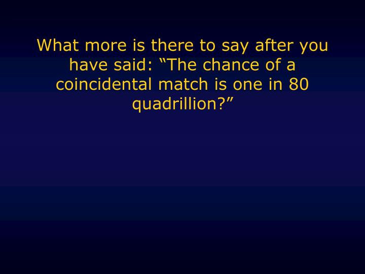 "What more is there to say after you have said: ""The chance of a coincidental match is one in 80 quadrillion?"""