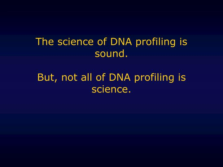 The science of DNA profiling is sound.