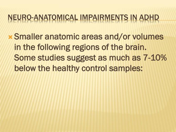 Smaller anatomic areas and/or volumes in the following regions of the brain.  Some studies suggest as much as 7-10% below the healthy control samples: