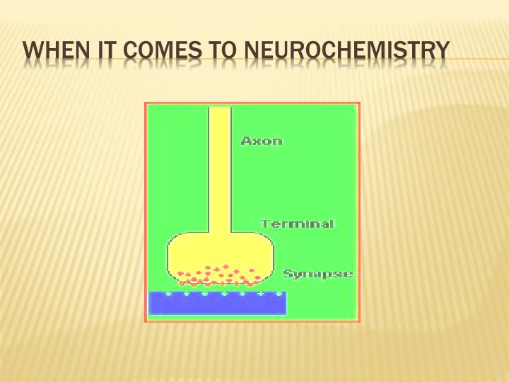 When it comes to neurochemistry