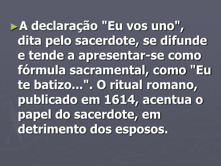 """A declaração """"Eu vos uno"""", dita pelo sacerdote, se difunde e tende a apresentar-se como fórmula sacramental, como """"Eu te batizo..."""". O ritual romano, publicado em 1614, acentua o papel do sacerdote, em detrimento dos esposos."""