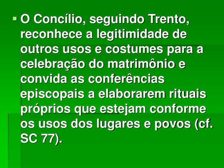 O Concílio, seguindo Trento, reconhece a legitimidade de outros usos e costumes para a celebração do matrimônio e convida as conferências episcopais a elaborarem rituais próprios que estejam conforme os usos dos lugares e povos (cf. SC 77).