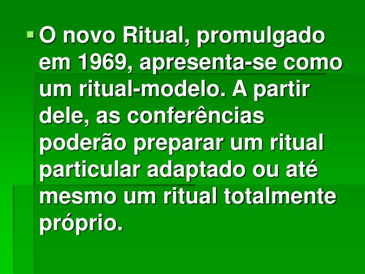 O novo Ritual, promulgado em 1969, apresenta-se como um ritual-modelo. A partir dele, as conferências poderão preparar um ritual particular adaptado ou até mesmo um ritual totalmente próprio.