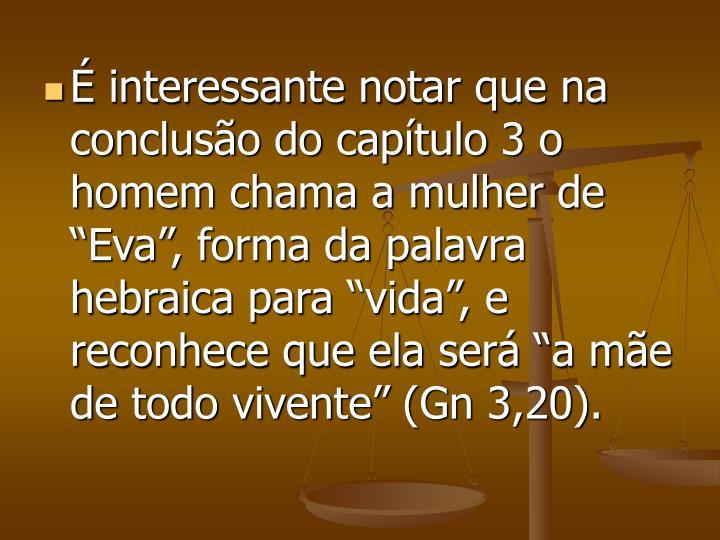 """É interessante notar que na conclusão do capítulo 3 o homem chama a mulher de """"Eva"""", forma da palavra hebraica para """"vida"""", e reconhece que ela será """"a mãe de todo vivente"""" (Gn 3,20)."""