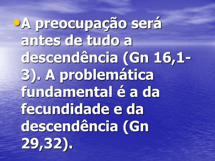 A preocupação será antes de tudo a descendência (Gn 16,1-3). A problemática fundamental é a da fecundidade e da descendência (Gn 29,32).