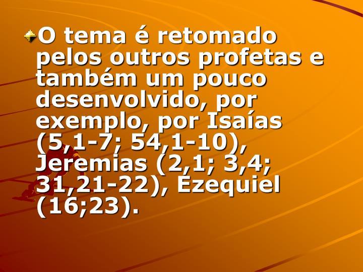 O tema é retomado pelos outros profetas e também um pouco desenvolvido, por exemplo, por Isaías (5,1-7; 54,1-10), Jeremias (2,1; 3,4; 31,21-22), Ezequiel (16;23).