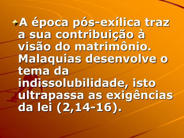 A época pós-exílica traz a sua contribuição à visão do matrimônio. Malaquias desenvolve o tema da indissolubilidade, isto ultrapassa as exigências da lei (2,14-16).