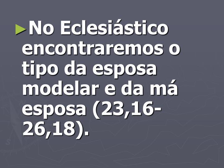 No Eclesiástico encontraremos o tipo da esposa modelar e da má esposa (23,16-26,18).