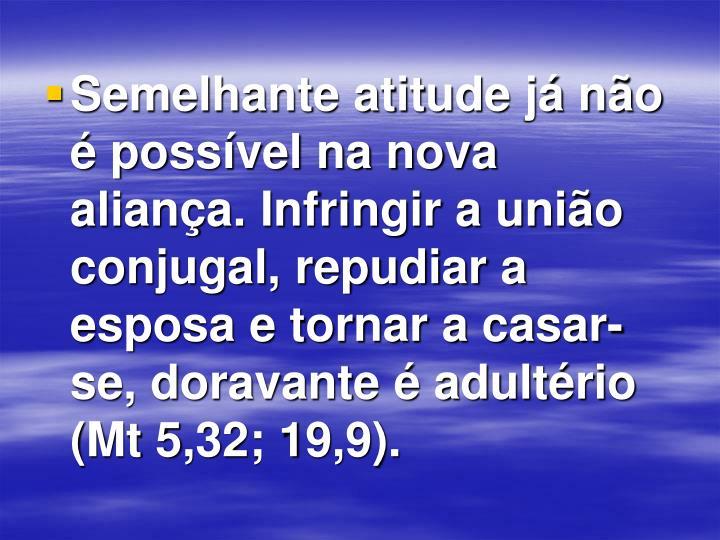 Semelhante atitude já não é possível na nova aliança. Infringir a união conjugal, repudiar a esposa e tornar a casar-se, doravante é adultério (Mt 5,32; 19,9).
