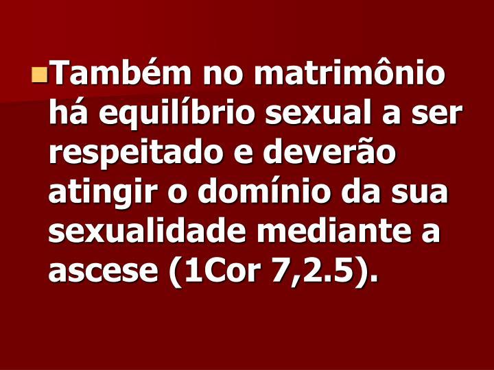 Também no matrimônio há equilíbrio sexual a ser respeitado e deverão atingir o domínio da sua sexualidade mediante a ascese (1Cor 7,2.5).