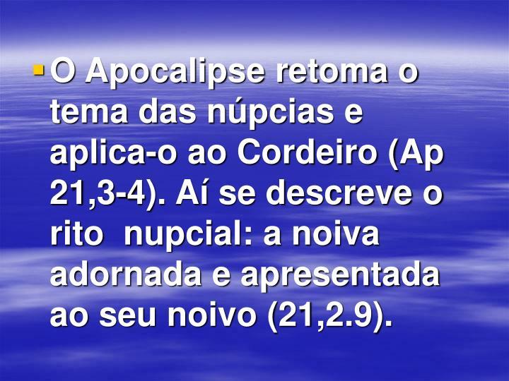 O Apocalipse retoma o tema das núpcias e aplica-o ao Cordeiro (Ap 21,3-4). Aí se descreve o rito  nupcial: a noiva adornada e apresentada ao seu noivo (21,2.9).