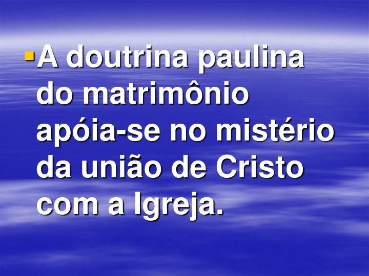A doutrina paulina do matrimônio apóia-se no mistério da união de Cristo com a Igreja.