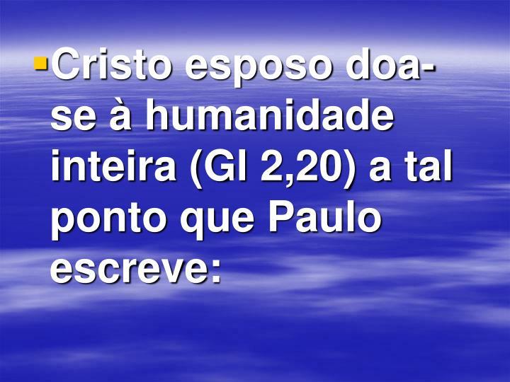 Cristo esposo doa-se à humanidade inteira (Gl 2,20) a tal ponto que Paulo escreve: