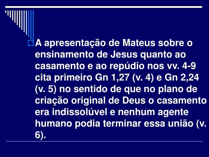 A apresentação de Mateus sobre o ensinamento de Jesus quanto ao casamento e ao repúdio nos vv. 4-9 cita primeiro Gn 1,27 (v. 4) e Gn 2,24 (v. 5) no sentido de que no plano de criação original de Deus o casamento era indissolúvel e nenhum agente humano podia terminar essa união (v. 6).