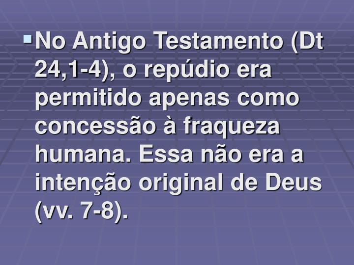 No Antigo Testamento (Dt 24,1-4), o repúdio era permitido apenas como concessão à fraqueza humana. Essa não era a intenção original de Deus (vv. 7-8).
