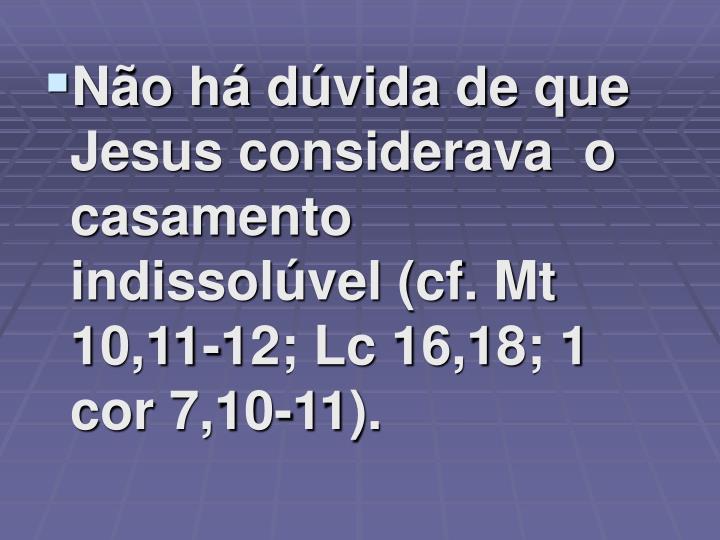 Não há dúvida de que Jesus considerava  o casamento indissolúvel (cf. Mt 10,11-12; Lc 16,18; 1  cor 7,10-11).