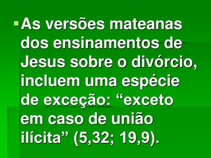 """As versões mateanas dos ensinamentos de Jesus sobre o divórcio, incluem uma espécie de exceção: """"exceto em caso de união ilícita"""" (5,32; 19,9)."""