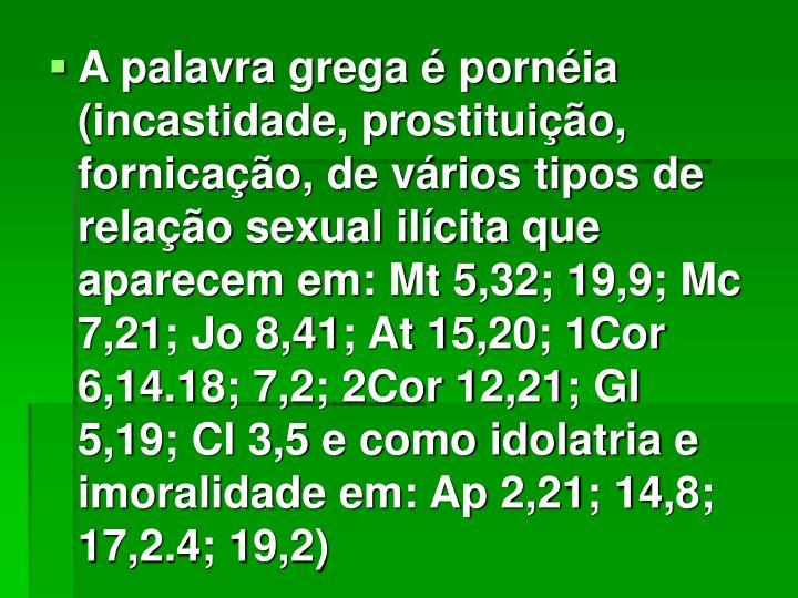 A palavra grega é pornéia (incastidade, prostituição, fornicação, de vários tipos de relação sexual ilícita que aparecem em: Mt 5,32; 19,9; Mc 7,21; Jo 8,41; At 15,20; 1Cor 6,14.18; 7,2; 2Cor 12,21; Gl 5,19; Cl 3,5 e como idolatria e imoralidade em: Ap 2,21; 14,8; 17,2.4; 19,2)