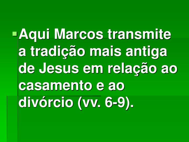 Aqui Marcos transmite a tradição mais antiga de Jesus em relação ao casamento e ao divórcio (vv. 6-9).