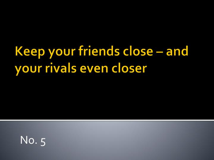 Keep your friends close – and your rivals even closer