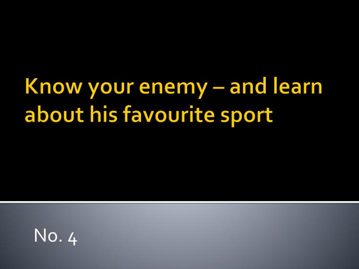 Know your enemy – and learn about his