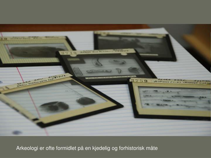 Arkeologi er ofte formidlet på en kjedelig og forhistorisk måte