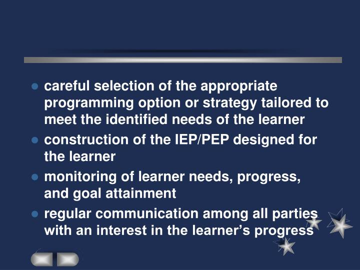 careful selection of the appropriate programming option or strategy tailored to meet the identified needs of the learner