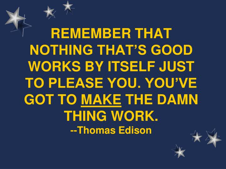 REMEMBER THAT NOTHING THAT'S GOOD WORKS BY ITSELF JUST TO PLEASE YOU. YOU'VE GOT TO