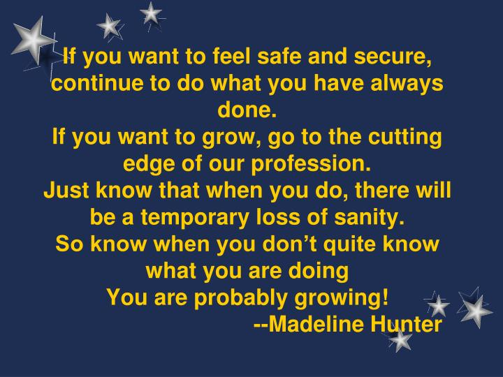 If you want to feel safe and secure, continue to do what you have always done.