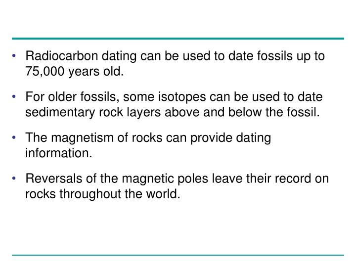 Radiocarbon dating can be used to date fossils up to 75,000 years old.
