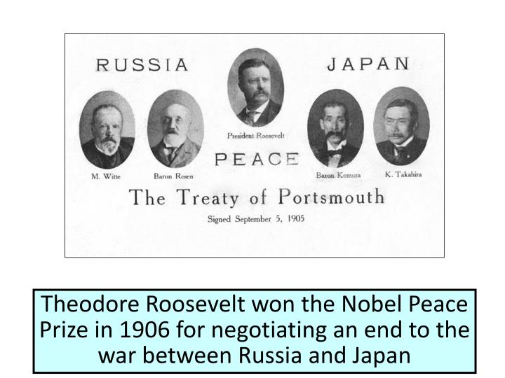 Theodore Roosevelt won the Nobel Peace Prize in 1906 for negotiating an end to the war between Russia and Japan